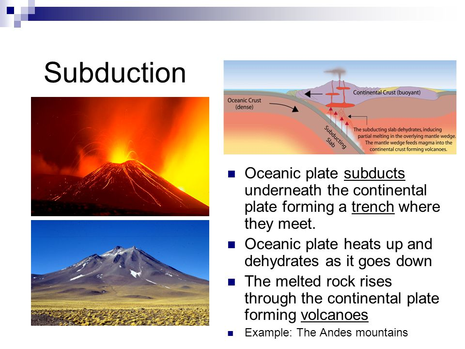 Oceanic plate subducts underneath the continental plate forming a trench where they meet. Oceanic plate heats up and dehydrates as it goes down The me