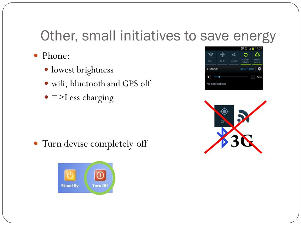 Other, small initiatives to save energy Phone: lowest brightness wifi, bluetooth and GPS off =>Less charging Turn devise completely off