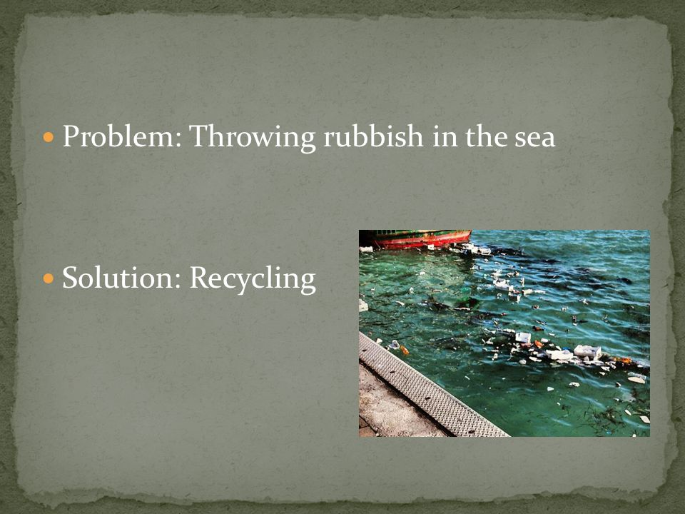 Problem: Throwing rubbish in the sea Solution: Recycling