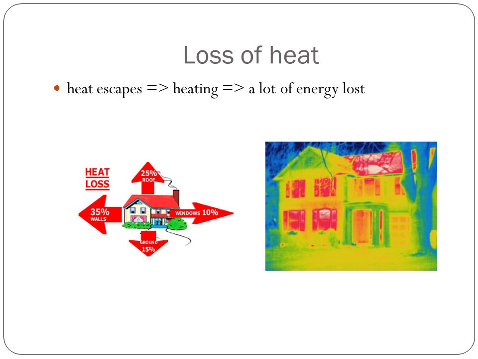 Loss of heat heat escapes => heating => a lot of energy lost