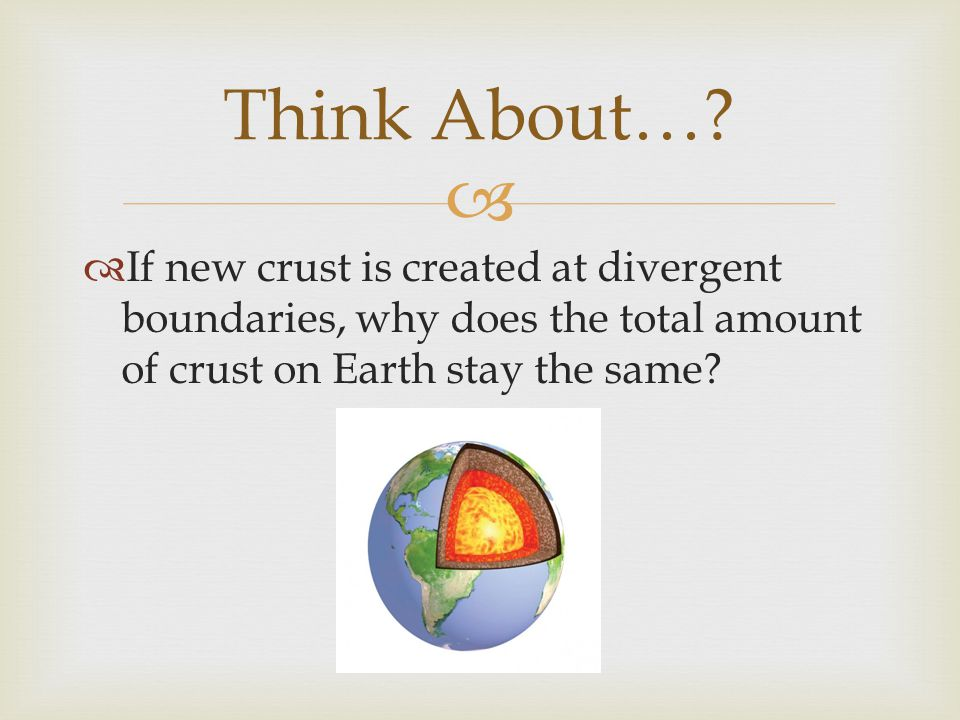   If new crust is created at divergent boundaries, why does the total amount of crust on Earth stay the same? Think About…?