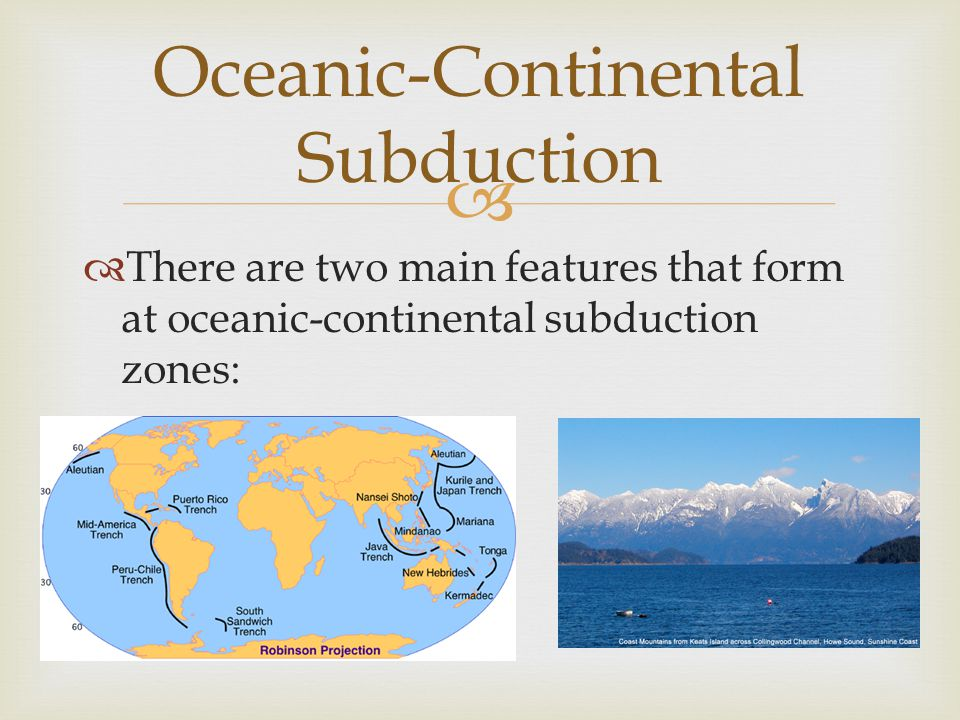   There are two main features that form at oceanic-continental subduction zones: Oceanic-Continental Subduction