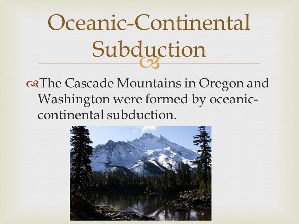   The Cascade Mountains in Oregon and Washington were formed by oceanic- continental subduction. Oceanic-Continental Subduction
