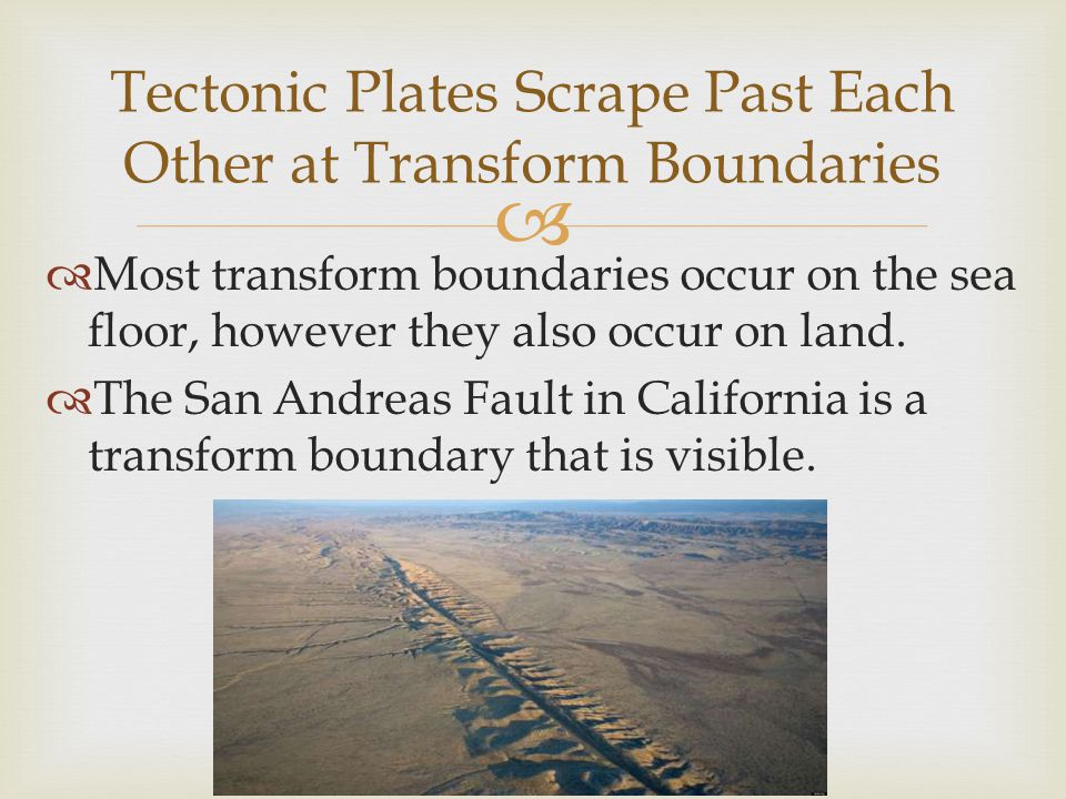   Most transform boundaries occur on the sea floor, however they also occur on land.  The San Andreas Fault in California is a transform boundary t
