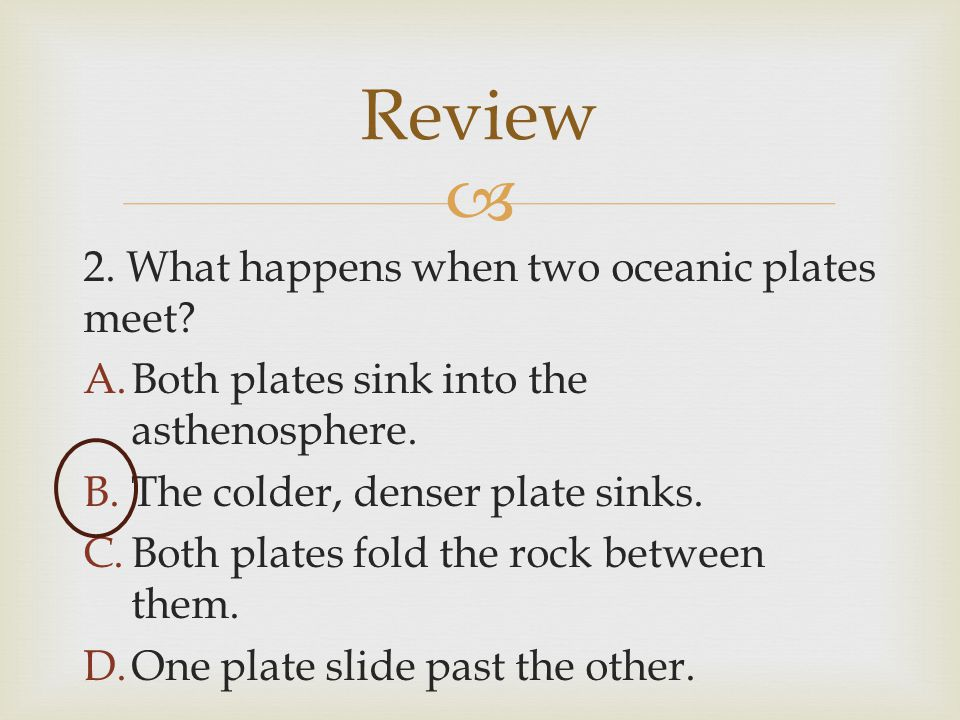  2. What happens when two oceanic plates meet? A.Both plates sink into the asthenosphere. B.The colder, denser plate sinks. C.Both plates fold the ro