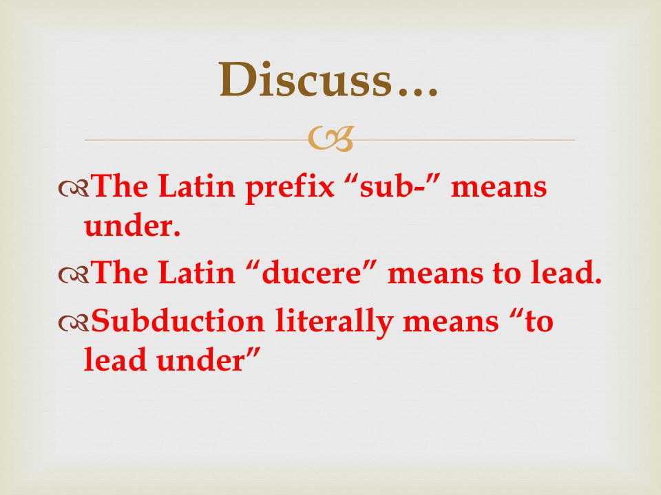 "  The Latin prefix ""sub-"" means under.  The Latin ""ducere"" means to lead.  Subduction literally means ""to lead under"" Discuss…"
