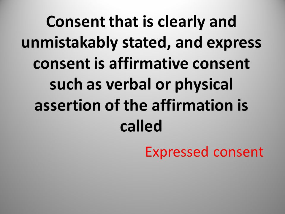 Consent that is clearly and unmistakably stated, and express consent is affirmative consent such as verbal or physical assertion of the affirmation is