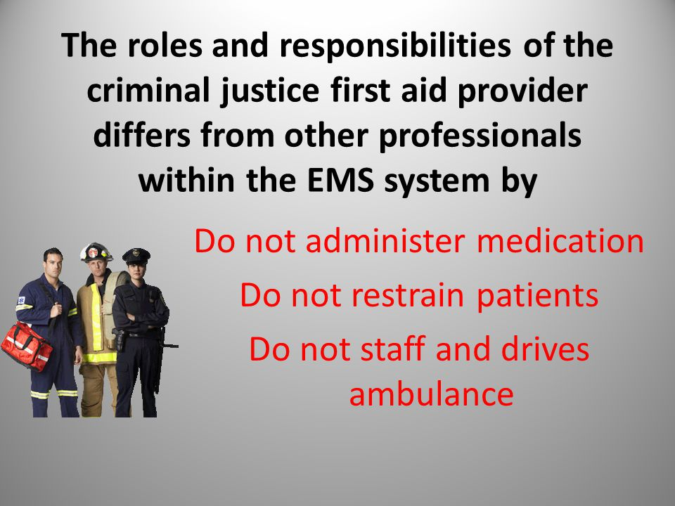 The roles and responsibilities of the criminal justice first aid provider differs from other professionals within the EMS system by Do not administer medication Do not restrain patients Do not staff and drives ambulance