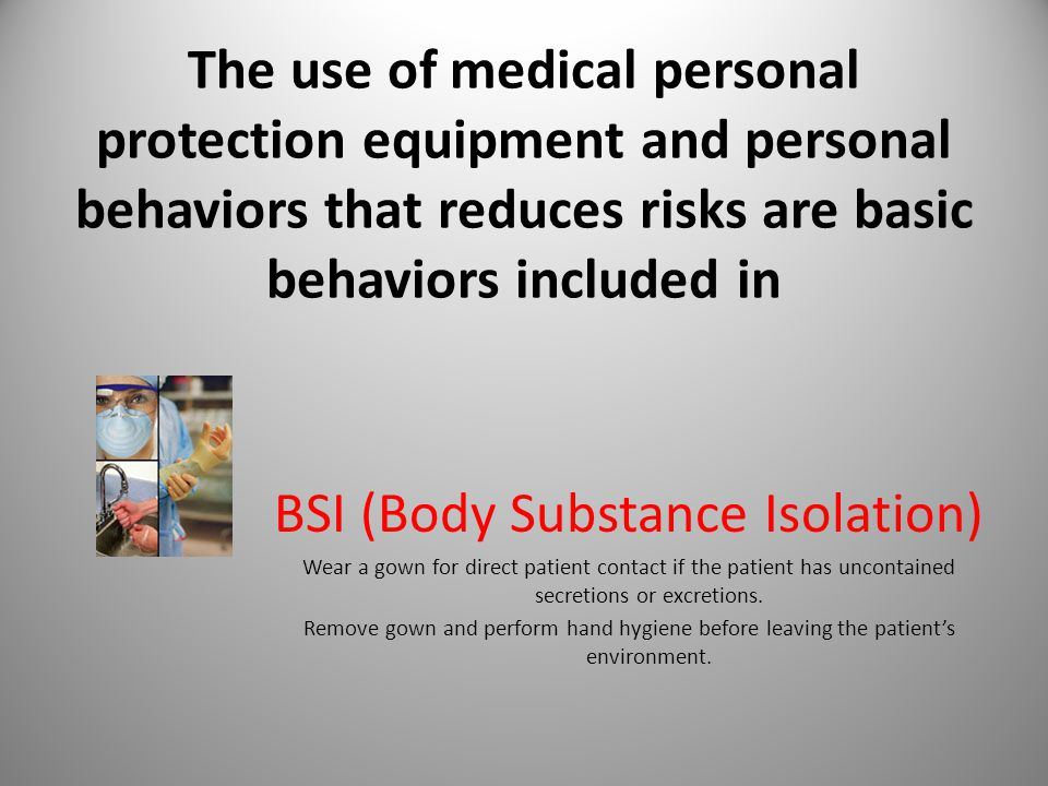 The use of medical personal protection equipment and personal behaviors that reduces risks are basic behaviors included in BSI (Body Substance Isolation) Wear a gown for direct patient contact if the patient has uncontained secretions or excretions.