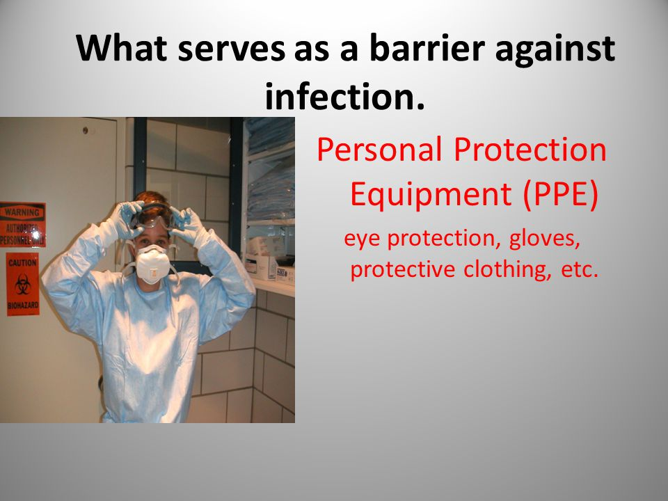 What serves as a barrier against infection. Personal Protection Equipment (PPE) eye protection, gloves, protective clothing, etc.