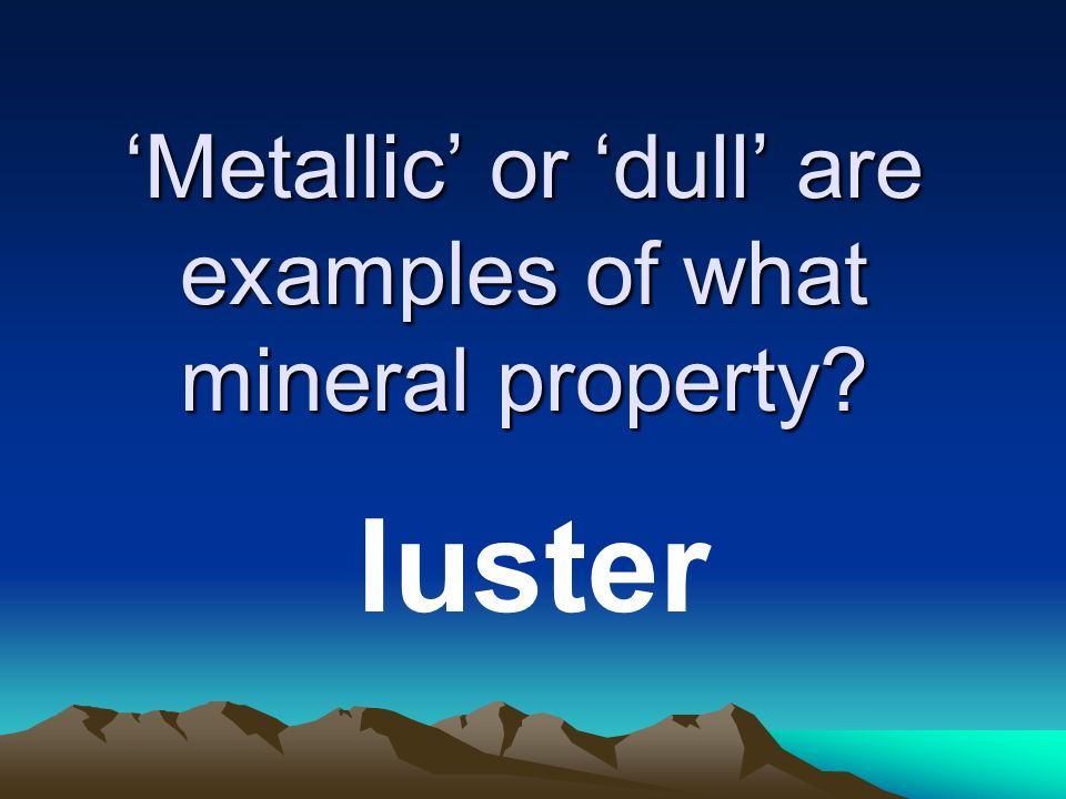 'Metallic' or 'dull' are examples of what mineral property luster