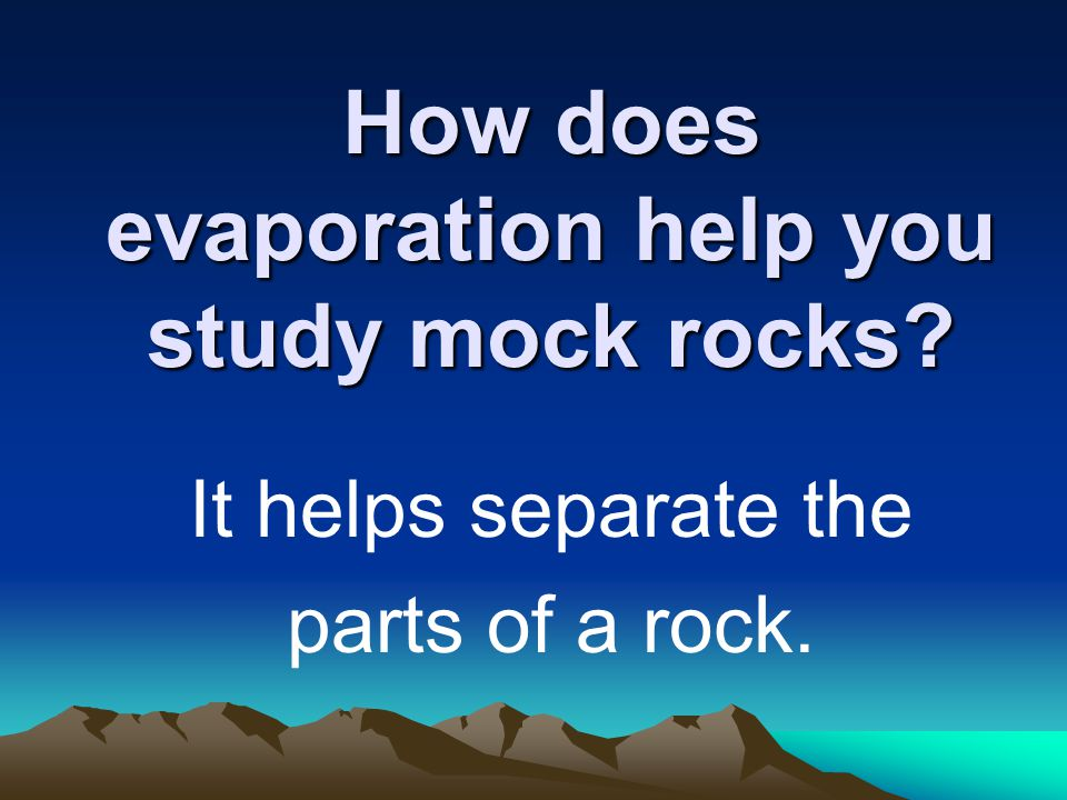 How does evaporation help you study mock rocks It helps separate the parts of a rock.