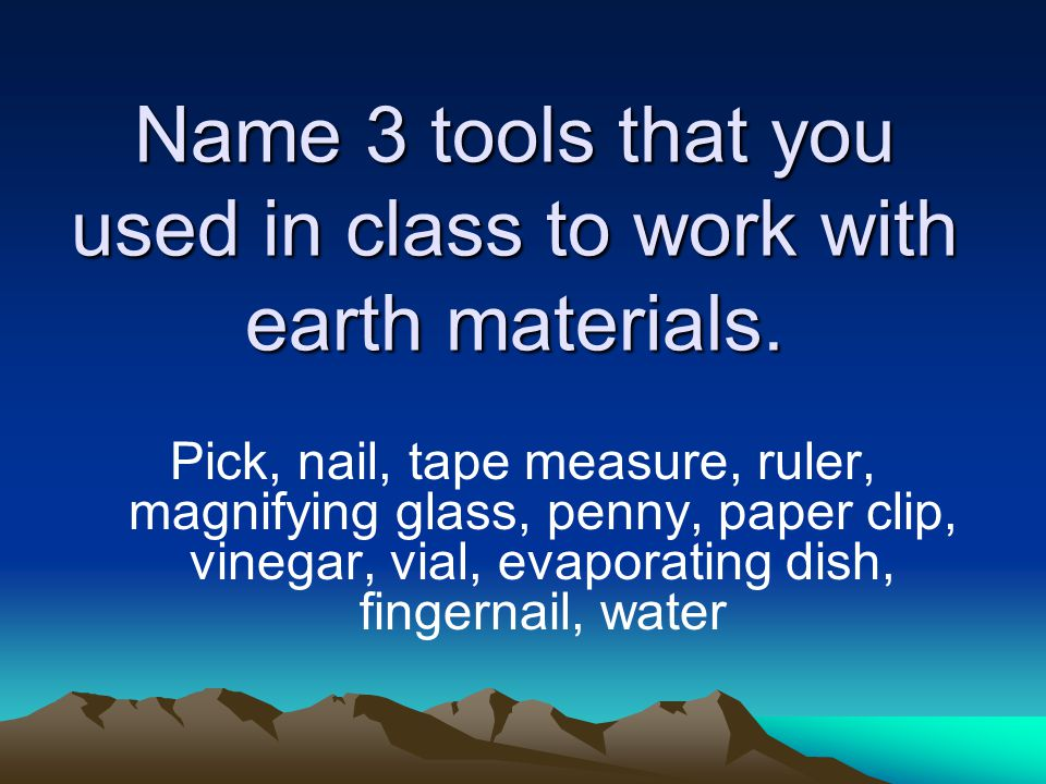 Name 3 tools that you used in class to work with earth materials.