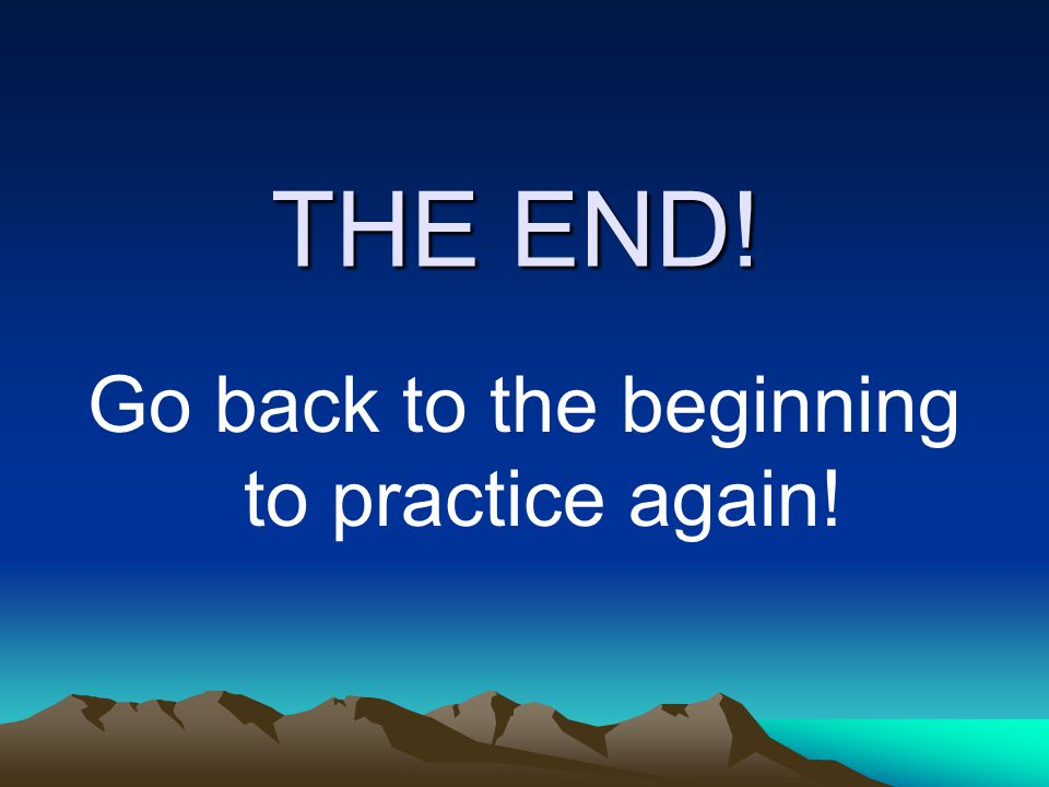 THE END! Go back to the beginning to practice again!