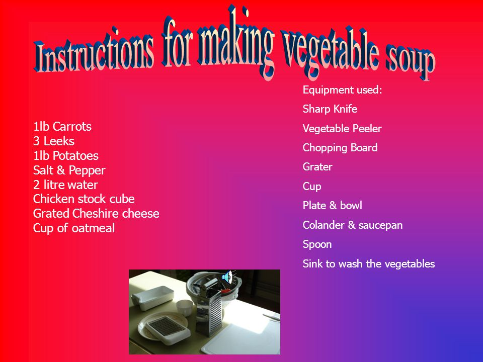 Equipment used: Sharp Knife Vegetable Peeler Chopping Board Grater Cup Plate & bowl Colander & saucepan Spoon Sink to wash the vegetables 1lb Carrots 3 Leeks 1lb Potatoes Salt & Pepper 2 litre water Chicken stock cube Grated Cheshire cheese Cup of oatmeal