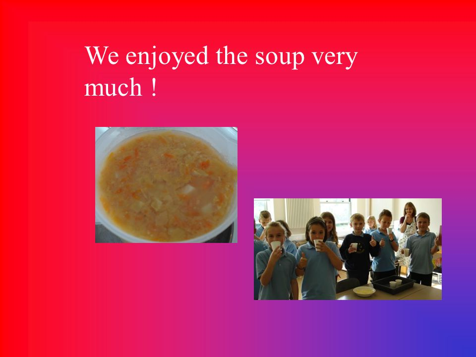 We enjoyed the soup very much !