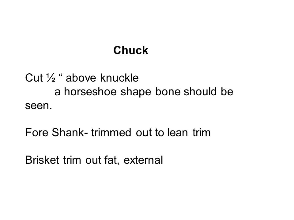 """Chuck Cut ½ """" above knuckle a horseshoe shape bone should be seen. Fore Shank- trimmed out to lean trim Brisket trim out fat, external"""