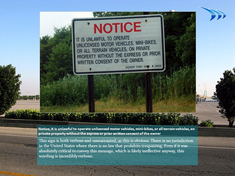 Notice; It is unlawful to operate unlicensed motor vehicles, mini-bikes, or all terrain vehicles, on private property without the express or prior written consent of the owner This sign is both verbose and unwarranted, as this is obvious.