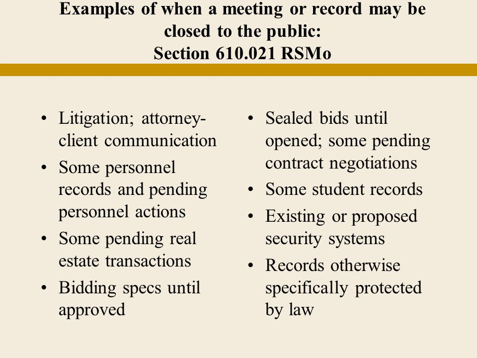 Examples of when a meeting or record may be closed to the public: Section 610.021 RSMo Litigation; attorney- client communication Some personnel records and pending personnel actions Some pending real estate transactions Bidding specs until approved Sealed bids until opened; some pending contract negotiations Some student records Existing or proposed security systems Records otherwise specifically protected by law