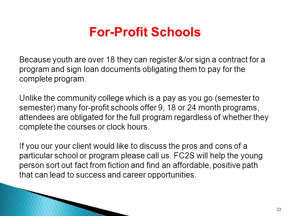 23 For-Profit Schools Because youth are over 18 they can register &/or sign a contract for a program and sign loan documents obligating them to pay fo