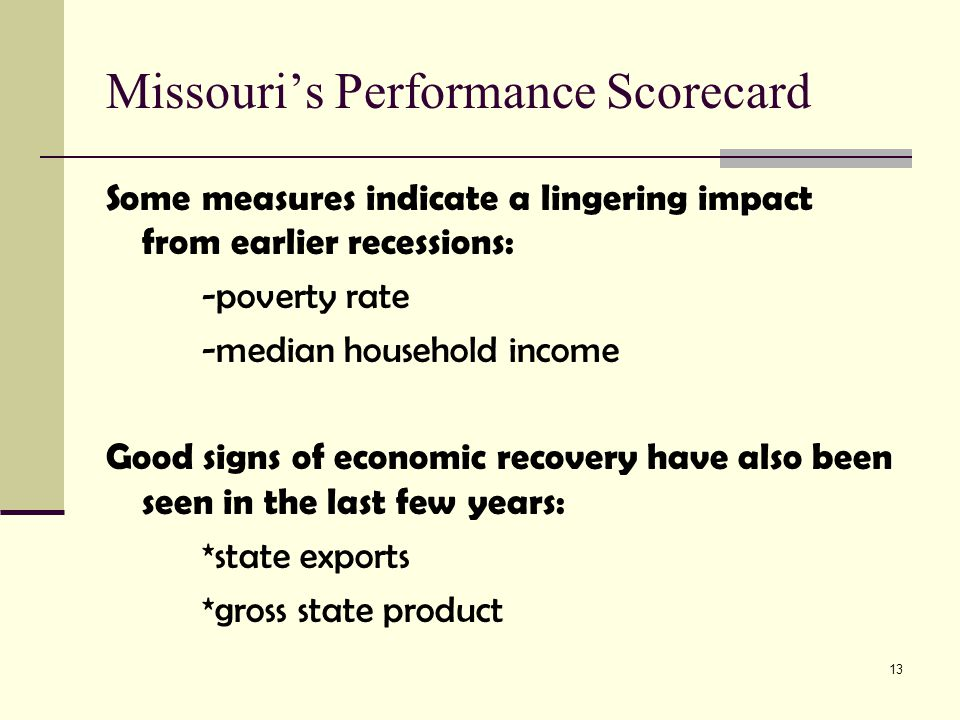 13 Missouri's Performance Scorecard Some measures indicate a lingering impact from earlier recessions: -poverty rate -median household income Good sig