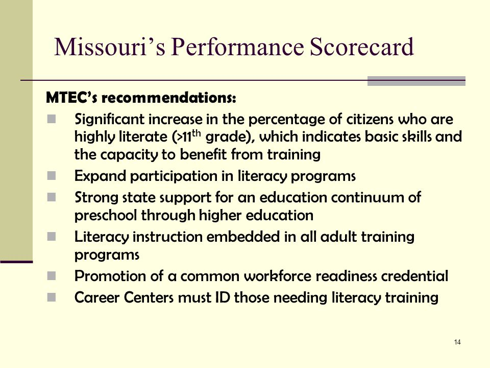 14 Missouri's Performance Scorecard MTEC's recommendations: Significant increase in the percentage of citizens who are highly literate (>11 th grade), which indicates basic skills and the capacity to benefit from training Expand participation in literacy programs Strong state support for an education continuum of preschool through higher education Literacy instruction embedded in all adult training programs Promotion of a common workforce readiness credential Career Centers must ID those needing literacy training