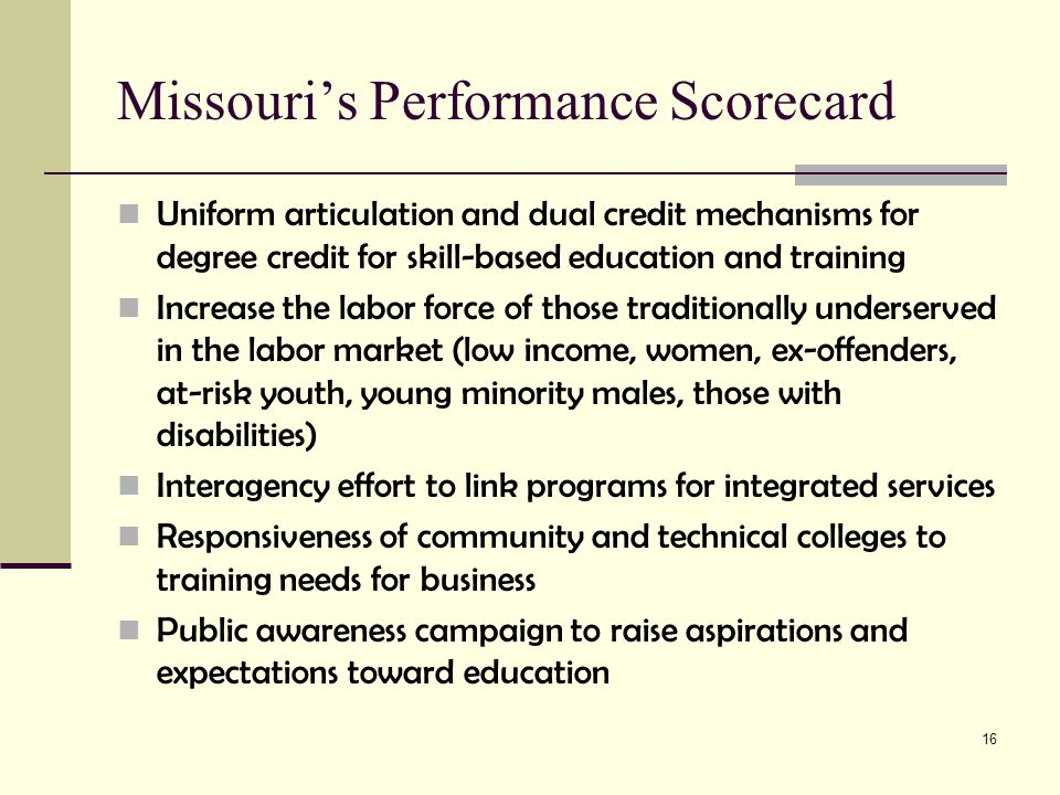 16 Missouri's Performance Scorecard Uniform articulation and dual credit mechanisms for degree credit for skill-based education and training Increase