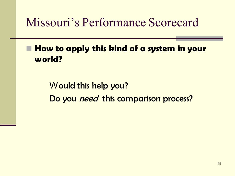 19 Missouri's Performance Scorecard How to apply this kind of a system in your world.