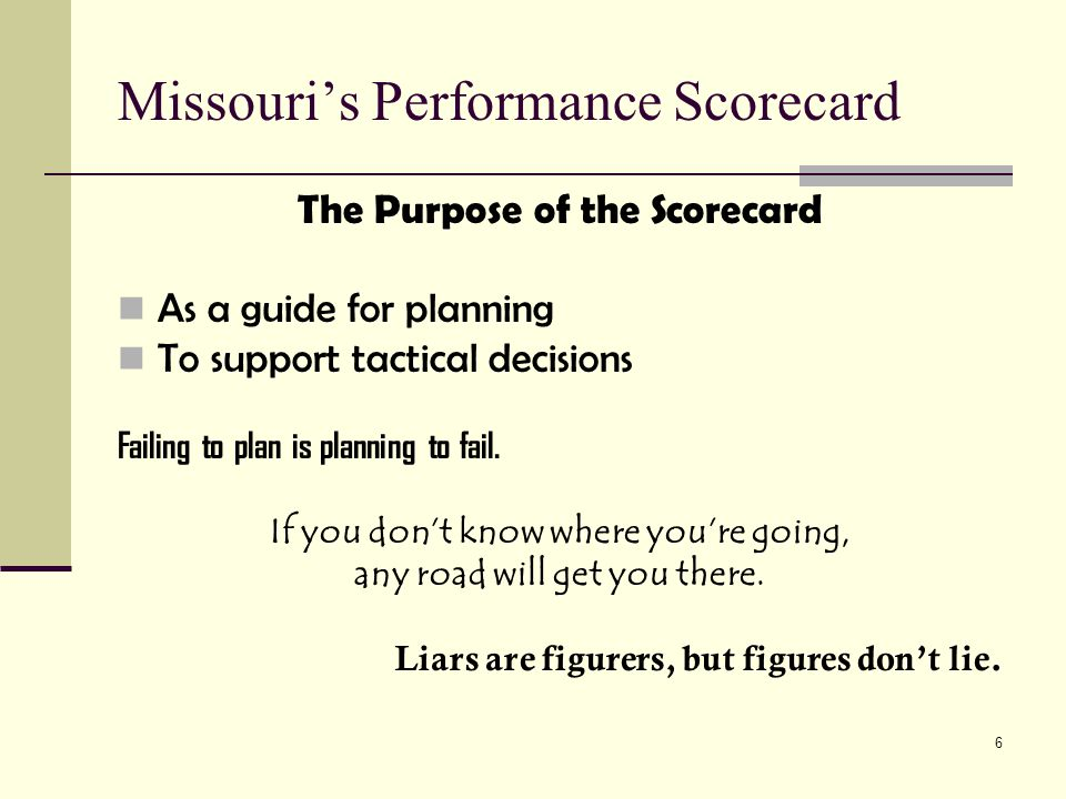 6 Missouri's Performance Scorecard The Purpose of the Scorecard As a guide for planning To support tactical decisions Failing to plan is planning to fail.