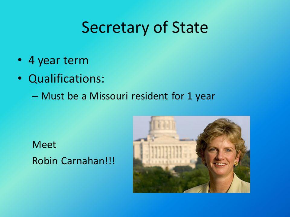 Secretary of State 4 year term Qualifications: – Must be a Missouri resident for 1 year Meet Robin Carnahan!!!