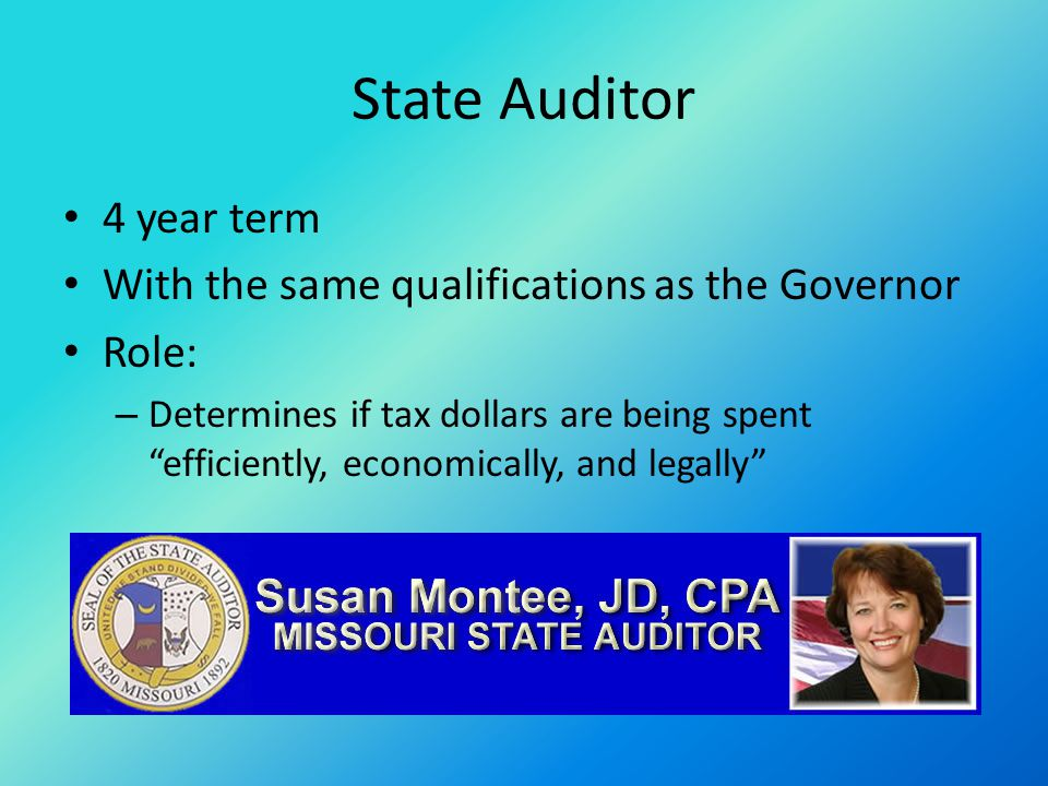 State Auditor 4 year term With the same qualifications as the Governor Role: – Determines if tax dollars are being spent efficiently, economically, and legally