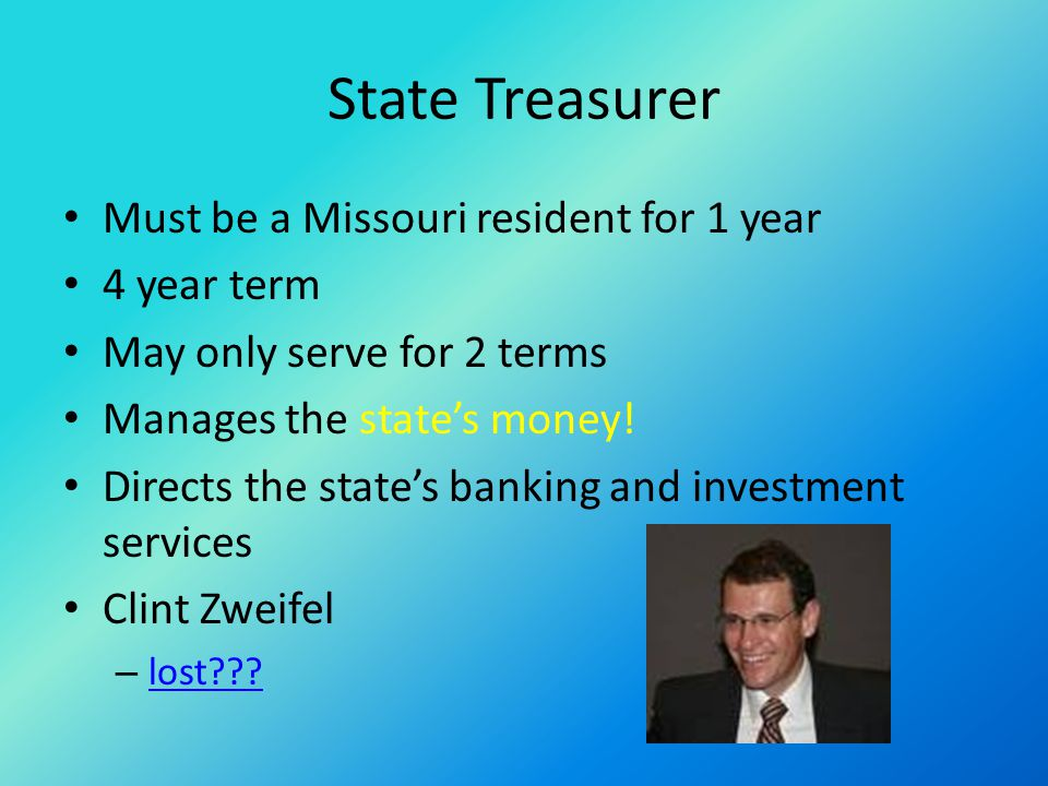 State Treasurer Must be a Missouri resident for 1 year 4 year term May only serve for 2 terms Manages the state's money.