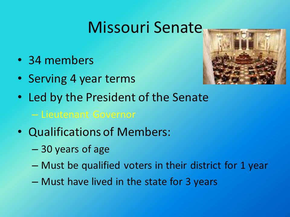 Missouri Senate 34 members Serving 4 year terms Led by the President of the Senate – Lieutenant Governor Qualifications of Members: – 30 years of age – Must be qualified voters in their district for 1 year – Must have lived in the state for 3 years