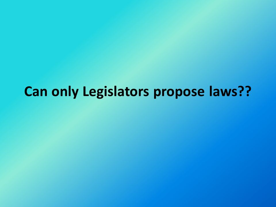 Can only Legislators propose laws??