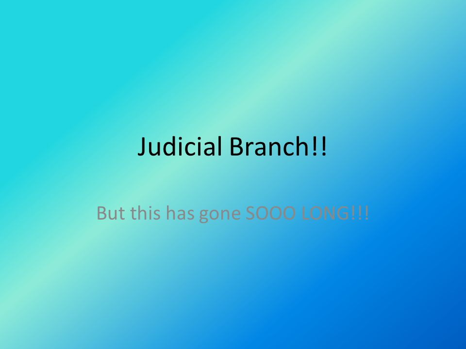 Judicial Branch!! But this has gone SOOO LONG!!!