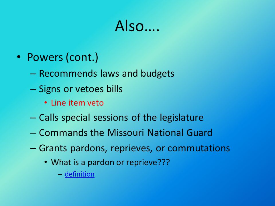 Also…. Powers (cont.) – Recommends laws and budgets – Signs or vetoes bills Line item veto – Calls special sessions of the legislature – Commands the