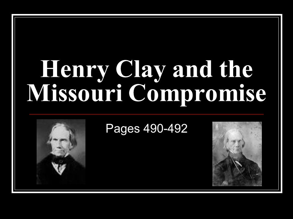 Henry Clay and the Missouri Compromise Pages 490-492