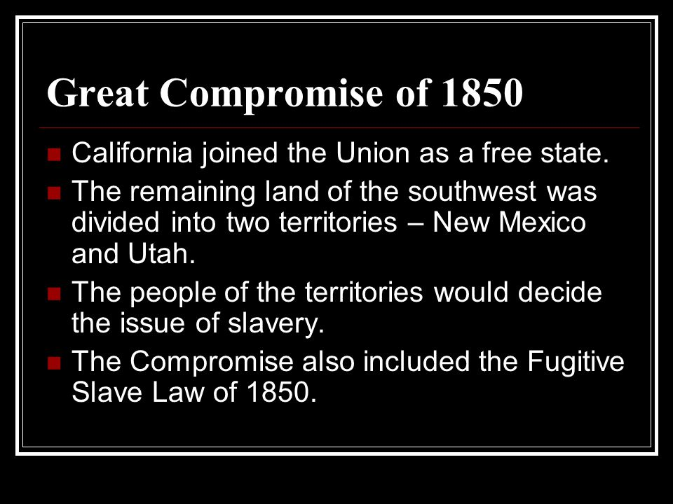 Great Compromise of 1850 California joined the Union as a free state. The remaining land of the southwest was divided into two territories – New Mexic