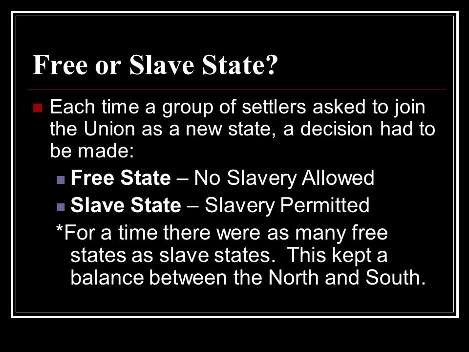 Free or Slave State? Each time a group of settlers asked to join the Union as a new state, a decision had to be made: Free State – No Slavery Allowed