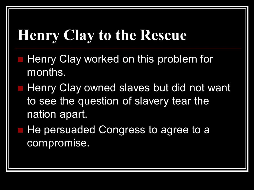 Henry Clay to the Rescue Henry Clay worked on this problem for months.