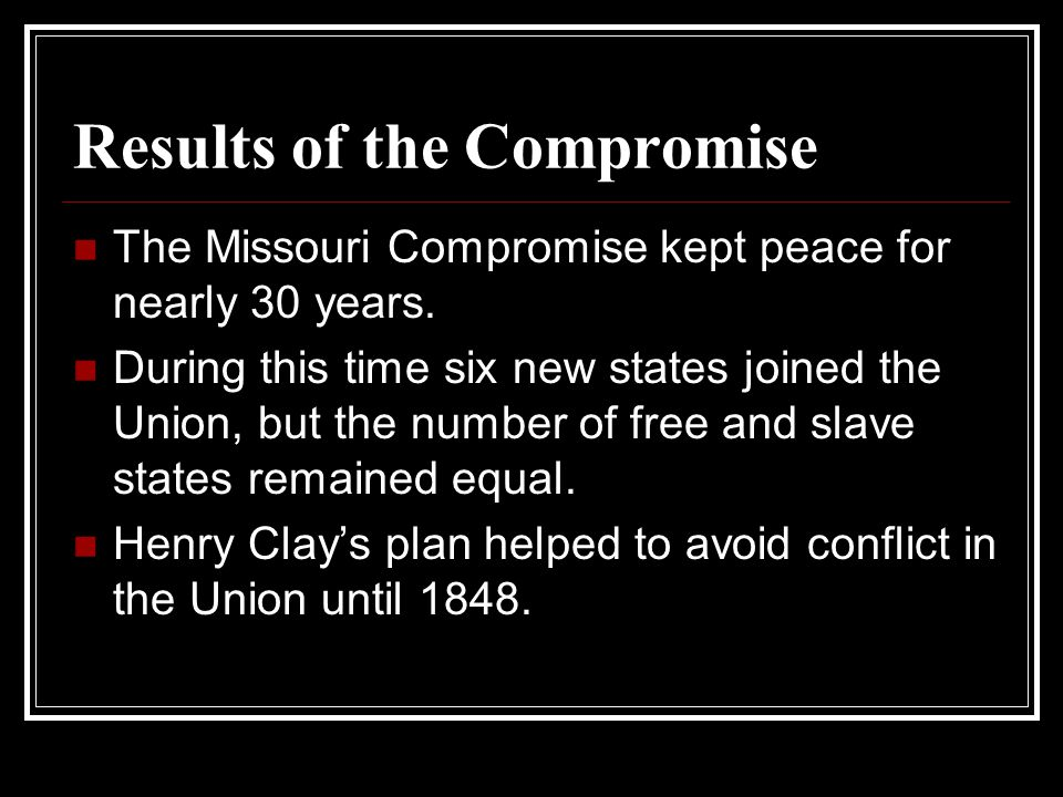 Results of the Compromise The Missouri Compromise kept peace for nearly 30 years. During this time six new states joined the Union, but the number of