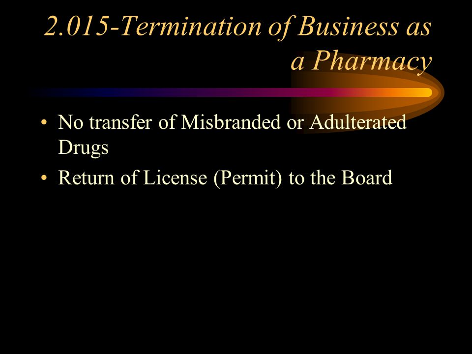 2.015-Termination of Business as a Pharmacy Written Notice to the Board----> 15 Days Date of Closing Disposition of the Inventory and Records (Retrievable within 7 Working Days) Termination Date--->Inventory of Controlled Substances (copies with each licensee)…….