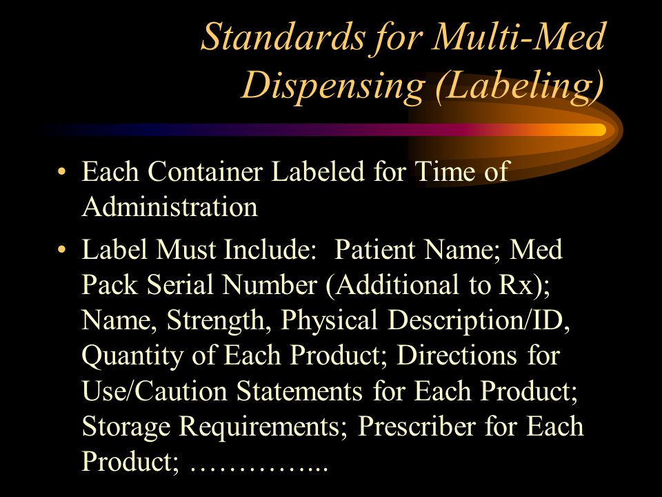 2.145 - Standards for Multi-Med Dispensing (Packaging) Customized Packaging with Proper Consent Solid Oral Dosage Forms Patient Package Insert for Each Drug Packaging Must Meet Board Requirements or Manufacturer if More Stringent Packaging Can Show Evidence of Tampering Child Resistant Packaging Standards Required