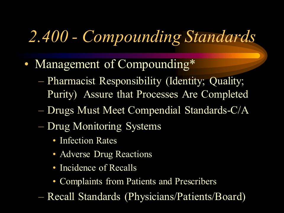 2.400-Compounding Standards Q/A (cont.) –Records Must be Maintained--->2 Years –Actual Name of Each Therapeutic Ingredient on Label to Consumer* –Illness or Lesions Must be Excluded from Contact with Product or Equipment –No Solicitation of Business for Specific Products
