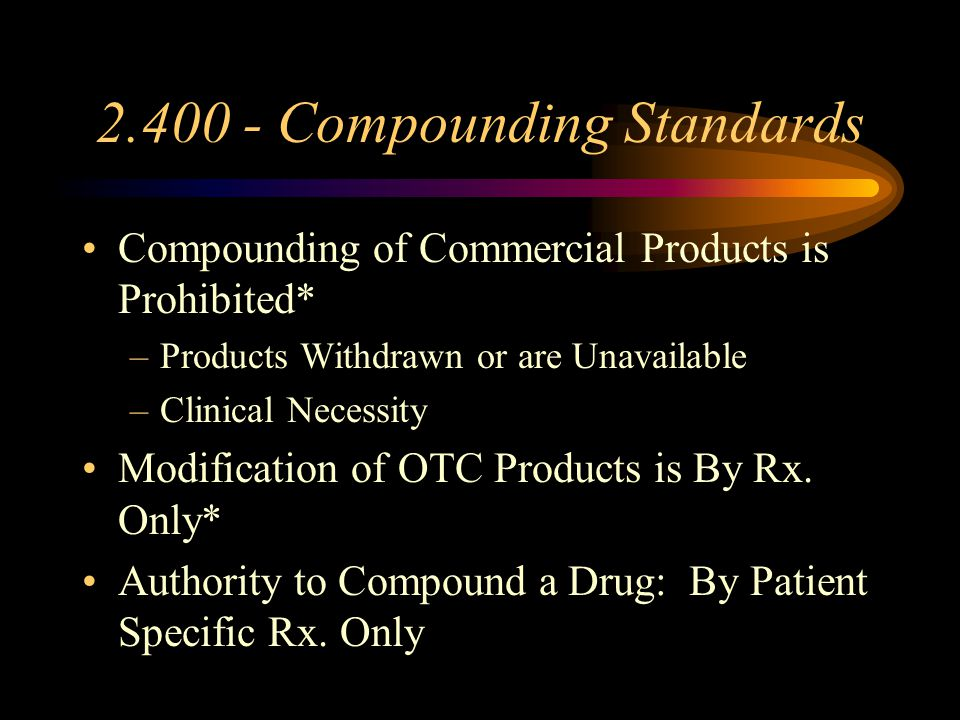 2.400 - Compounding Standards Management of Compounding* –Pharmacist Responsibility (Identity; Quality; Purity) Assure that Processes Are Completed –Drugs Must Meet Compendial Standards-C/A –Drug Monitoring Systems Infection Rates Adverse Drug Reactions Incidence of Recalls Complaints from Patients and Prescribers –Recall Standards (Physicians/Patients/Board)