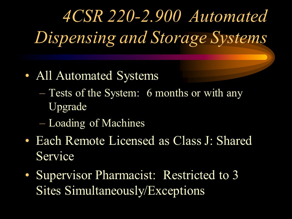 4CSR 220-2.900 Automated Dispensing and Storage Systems –Labeling in Compliance with 338.059 Label Application: Prior to Release – Records of Transactions Must be Maintained Separate for Each Remote Site –Perpetual Inventory of Controlled Substances –Location: Private and within Same Area Used for Clinical Services –Required Audio and Video Systems 65/75
