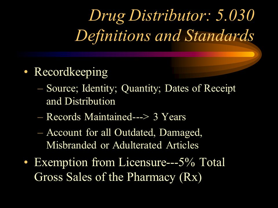 Drug Distributor: 5.030 Definitions and Standards Personnel Facility: Size, Temp., Sanitation, Segregation of Distressed Drugs Security: Facility and Records Drug Storage P/P Manual Required: Drug Handling, Recalls, Stock Rotation, Loss Reports, Disasters…….