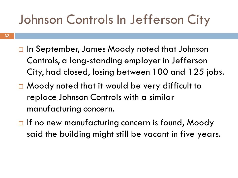 Johnson Controls In Jefferson City  In September, James Moody noted that Johnson Controls, a long-standing employer in Jefferson City, had closed, losing between 100 and 125 jobs.