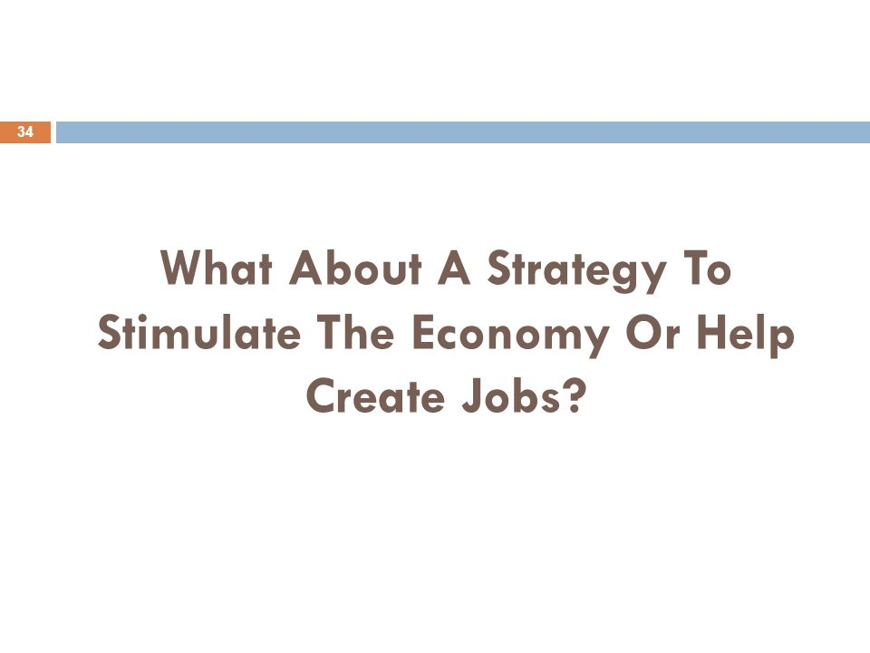 What About A Strategy To Stimulate The Economy Or Help Create Jobs 34