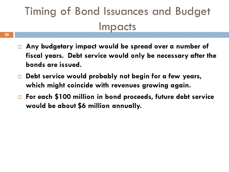 Timing of Bond Issuances and Budget Impacts  Any budgetary impact would be spread over a number of fiscal years.